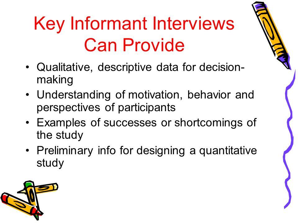 Key Informant Interviews Can Provide Qualitative, descriptive data for decision- making Understanding of motivation, behavior and perspectives of part