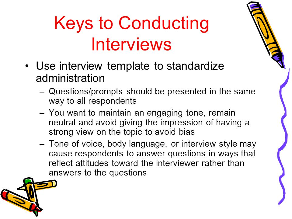 Keys to Conducting Interviews Use interview template to standardize administration –Questions/prompts should be presented in the same way to all respondents –You want to maintain an engaging tone, remain neutral and avoid giving the impression of having a strong view on the topic to avoid bias –Tone of voice, body language, or interview style may cause respondents to answer questions in ways that reflect attitudes toward the interviewer rather than answers to the questions