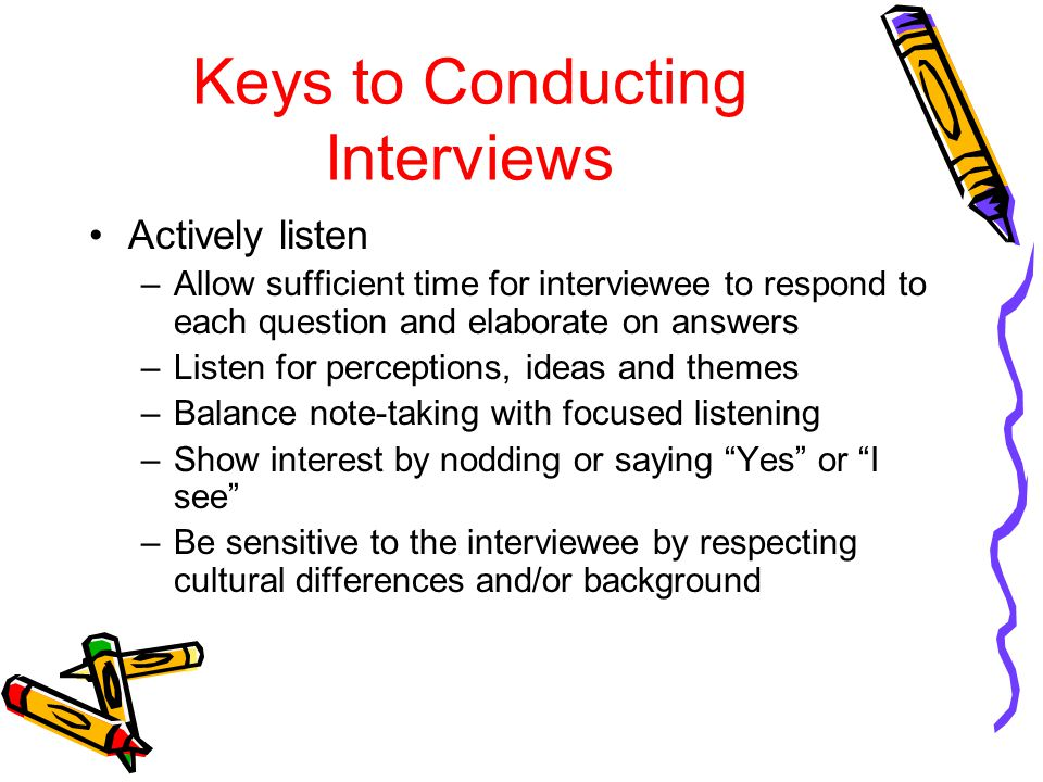Keys to Conducting Interviews Actively listen –Allow sufficient time for interviewee to respond to each question and elaborate on answers –Listen for perceptions, ideas and themes –Balance note-taking with focused listening –Show interest by nodding or saying Yes or I see –Be sensitive to the interviewee by respecting cultural differences and/or background