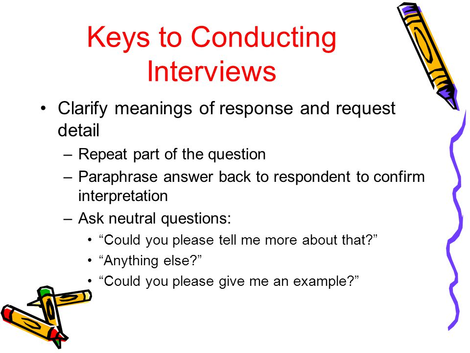 Keys to Conducting Interviews Clarify meanings of response and request detail –Repeat part of the question –Paraphrase answer back to respondent to confirm interpretation –Ask neutral questions: Could you please tell me more about that? Anything else? Could you please give me an example?