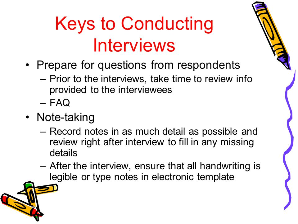 Keys to Conducting Interviews Prepare for questions from respondents –Prior to the interviews, take time to review info provided to the interviewees –FAQ Note-taking –Record notes in as much detail as possible and review right after interview to fill in any missing details –After the interview, ensure that all handwriting is legible or type notes in electronic template