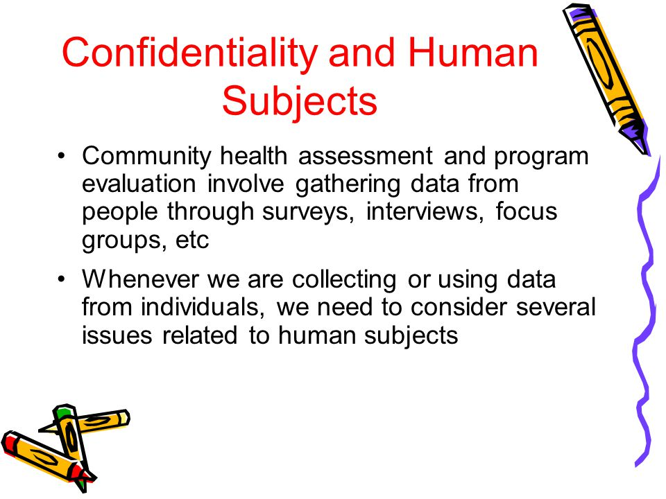 Confidentiality and Human Subjects Community health assessment and program evaluation involve gathering data from people through surveys, interviews,