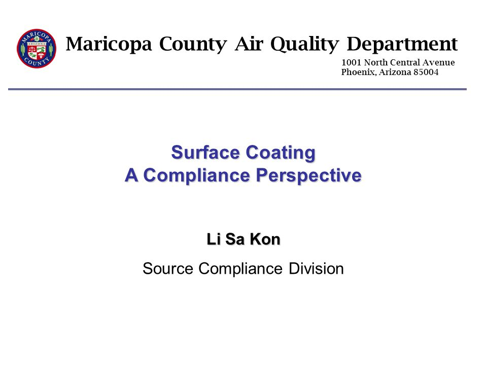 Maricopa County Air Quality Department 1001 North Central Avenue Phoenix, Arizona 85004 Surface Coating A Compliance Perspective Li Sa Kon Source Comp