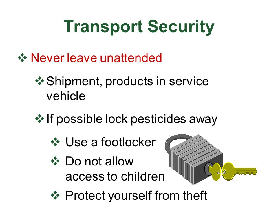 Transport Security  Never leave unattended  Shipment, products in service vehicle  If possible lock pesticides away  Use a footlocker  Do not all