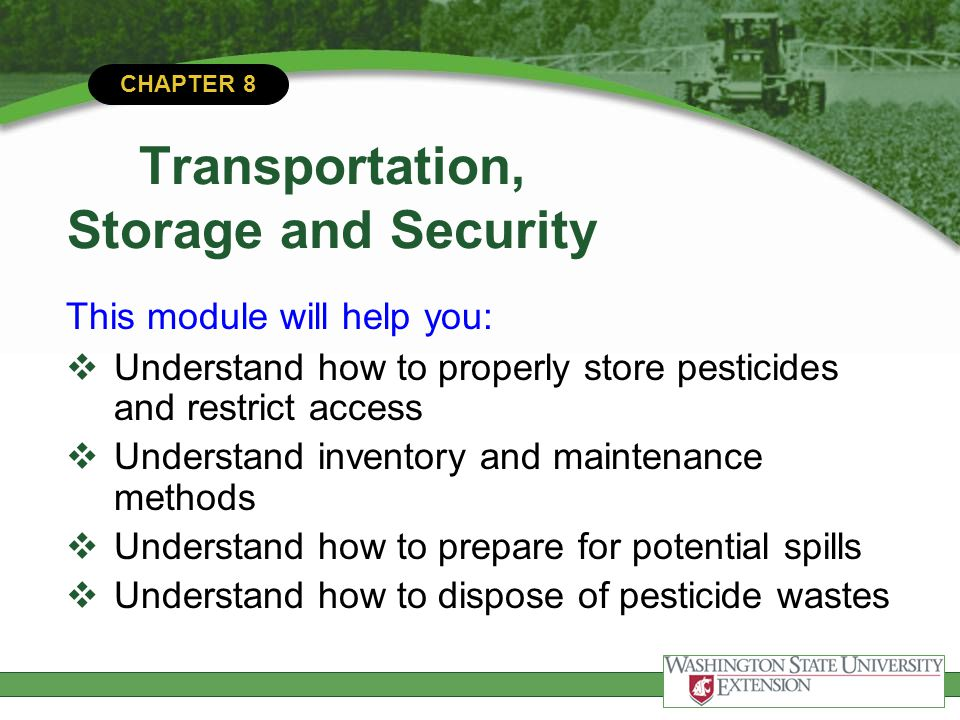 CHAPTER 8 Transportation, Storage and Security This module will help you:  Understand how to properly store pesticides and restrict access  Understa