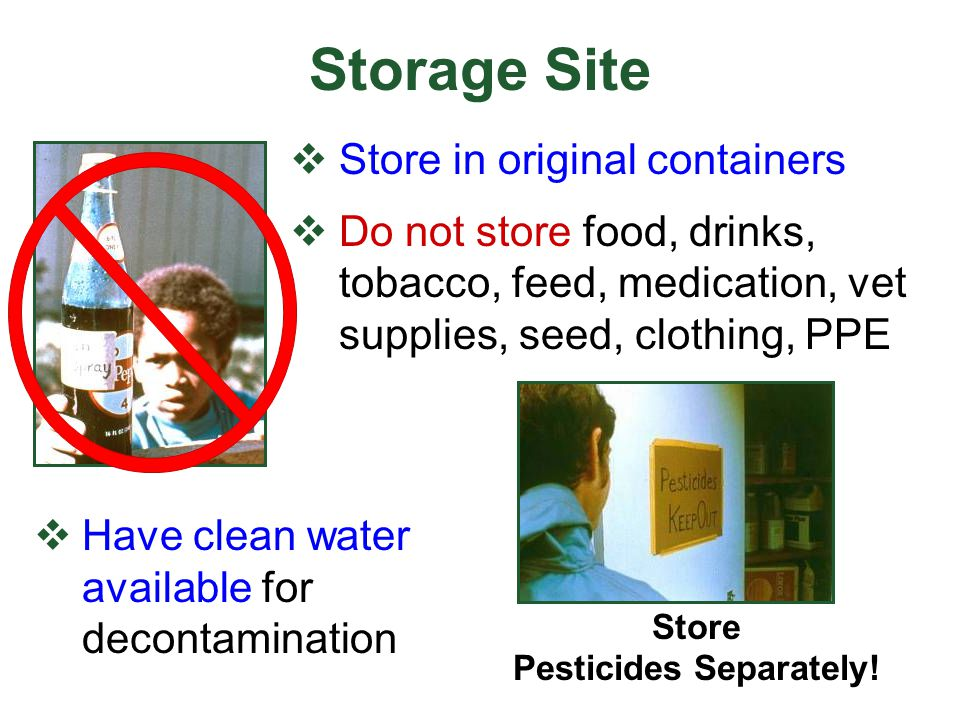 Storage Site  Have clean water available for decontamination Store Pesticides Separately!  Store in original containers  Do not store food, drinks,