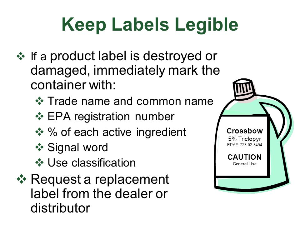 Keep Labels Legible  If a product label is destroyed or damaged, immediately mark the container with:  Trade name and common name  EPA registration number  % of each active ingredient  Signal word  Use classification  Request a replacement label from the dealer or distributor Crossbow 5% Triclopyr EPA#: 723-02-8454 CAUTION General Use