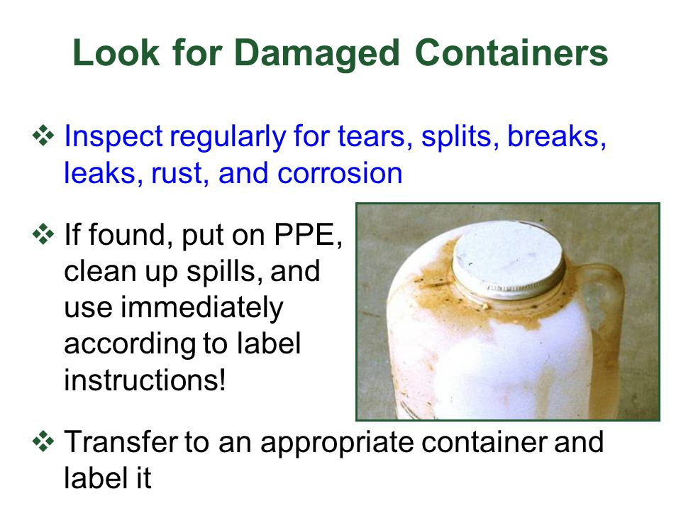 Look for Damaged Containers  Inspect regularly for tears, splits, breaks, leaks, rust, and corrosion  If found, put on PPE, clean up spills, and use immediately according to label instructions.