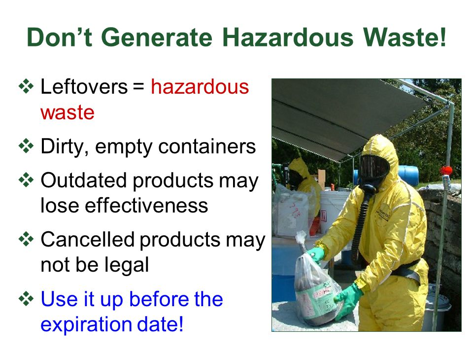Don't Generate Hazardous Waste!  Leftovers = hazardous waste  Dirty, empty containers  Outdated products may lose effectiveness  Cancelled product