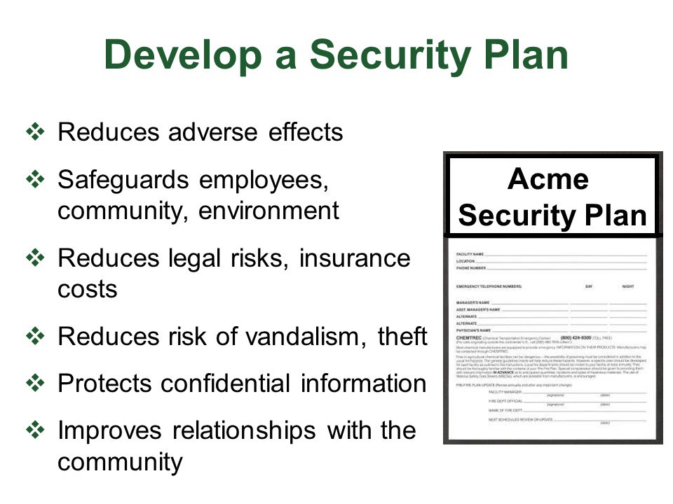 Develop a Security Plan  Reduces adverse effects  Safeguards employees, community, environment  Reduces legal risks, insurance costs  Reduces risk