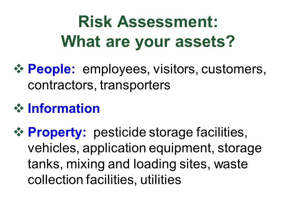 Risk Assessment: What are your assets?  People: employees, visitors, customers, contractors, transporters  Information  Property: pesticide storage