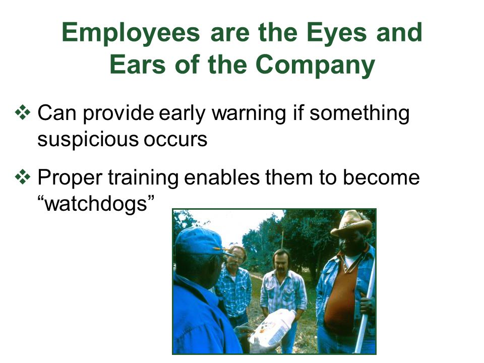 "Employees are the Eyes and Ears of the Company  Can provide early warning if something suspicious occurs  Proper training enables them to become ""wa"