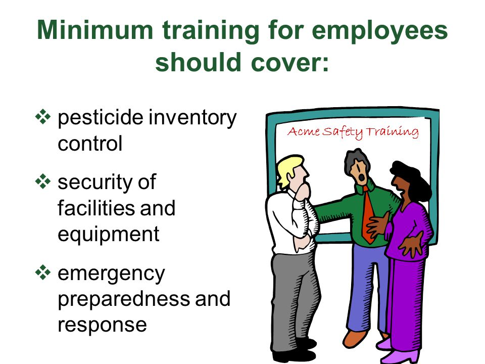Minimum training for employees should cover:  pesticide inventory control  security of facilities and equipment  emergency preparedness and response Acme Safety Training