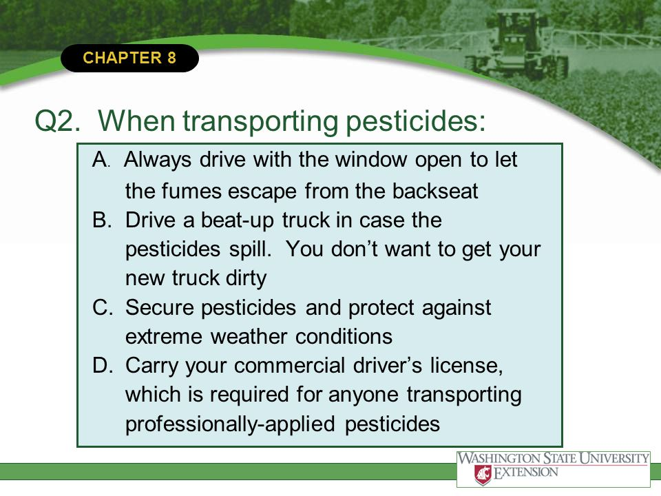 CHAPTER 8 Q2. When transporting pesticides: A. Always drive with the window open to let the fumes escape from the backseat B.Drive a beat-up truck in