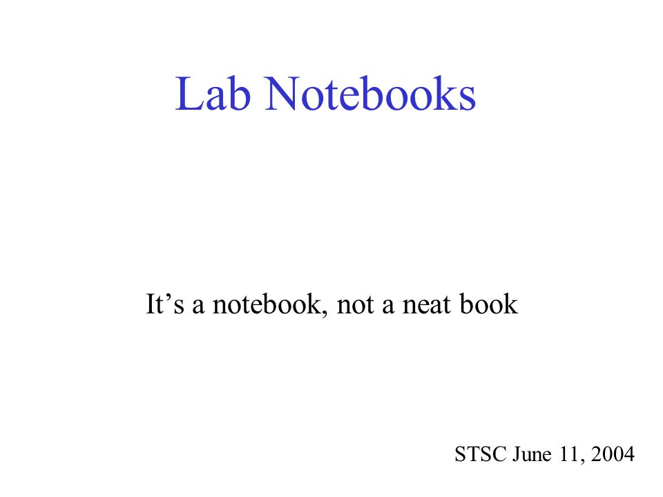 Lab Notebooks STSC June 11, 2004 It's a notebook, not a neat book