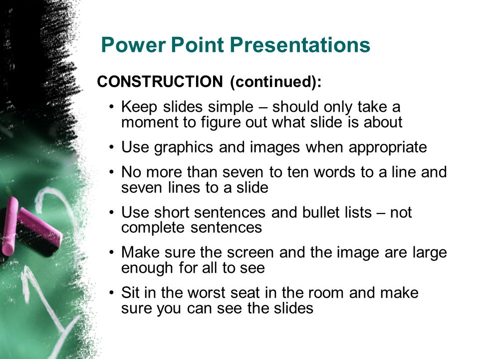 Power Point Presentations CONSTRUCTION (continued): Keep slides simple – should only take a moment to figure out what slide is about Use graphics and images when appropriate No more than seven to ten words to a line and seven lines to a slide Use short sentences and bullet lists – not complete sentences Make sure the screen and the image are large enough for all to see Sit in the worst seat in the room and make sure you can see the slides