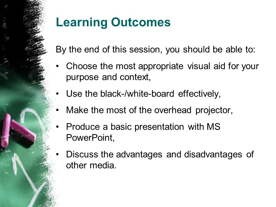 Learning Outcomes By the end of this session, you should be able to: Choose the most appropriate visual aid for your purpose and context, Use the black-/white-board effectively, Make the most of the overhead projector, Produce a basic presentation with MS PowerPoint, Discuss the advantages and disadvantages of other media.
