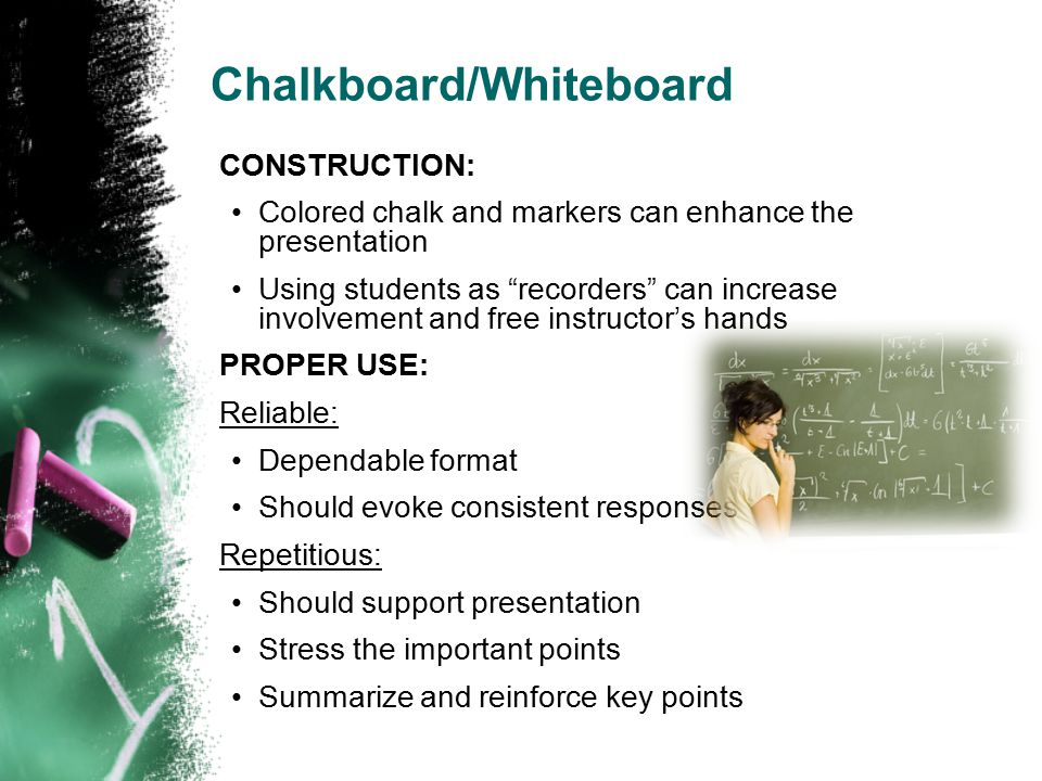 Chalkboard/Whiteboard CONSTRUCTION: Colored chalk and markers can enhance the presentation Using students as recorders can increase involvement and free instructor's hands PROPER USE: Reliable: Dependable format Should evoke consistent responses Repetitious: Should support presentation Stress the important points Summarize and reinforce key points