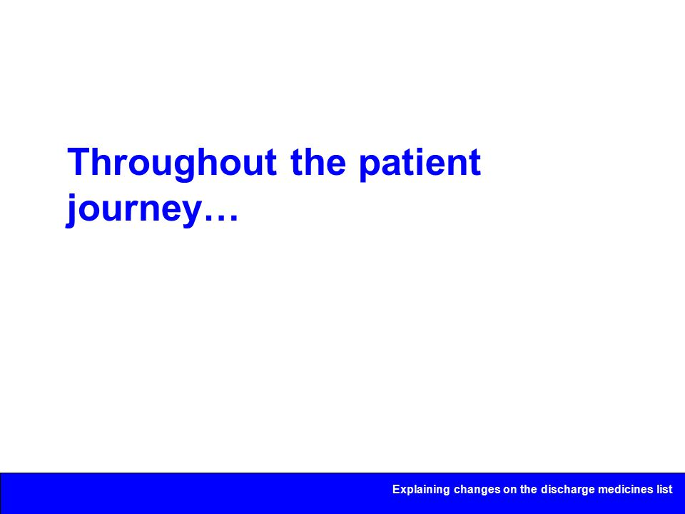Explaining changes on the discharge medicines list Throughout the patient journey…