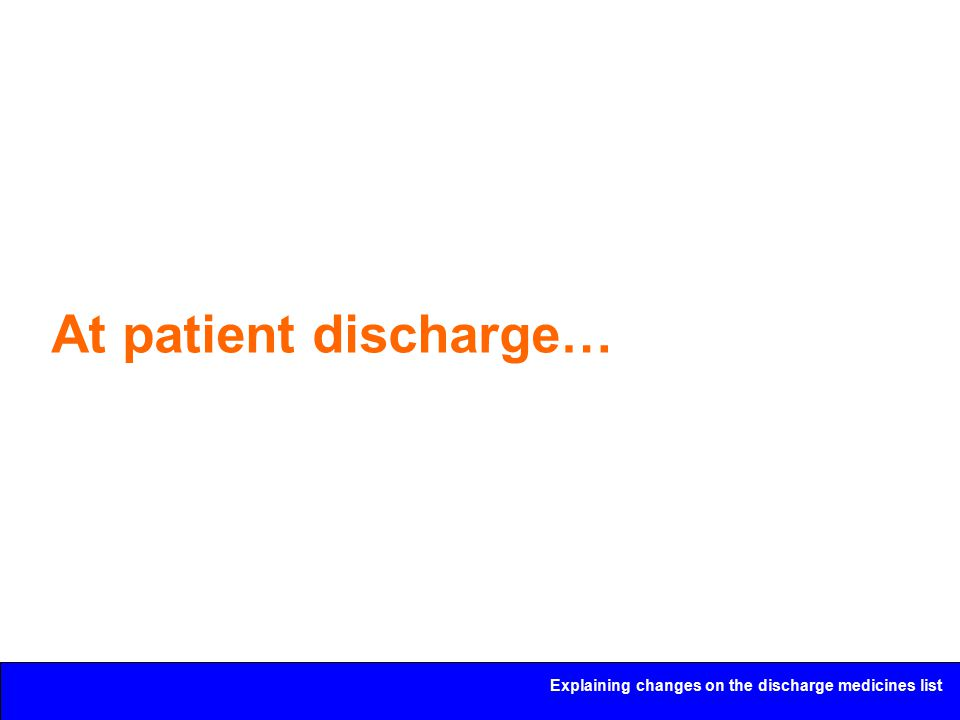 Explaining changes on the discharge medicines list At patient discharge…