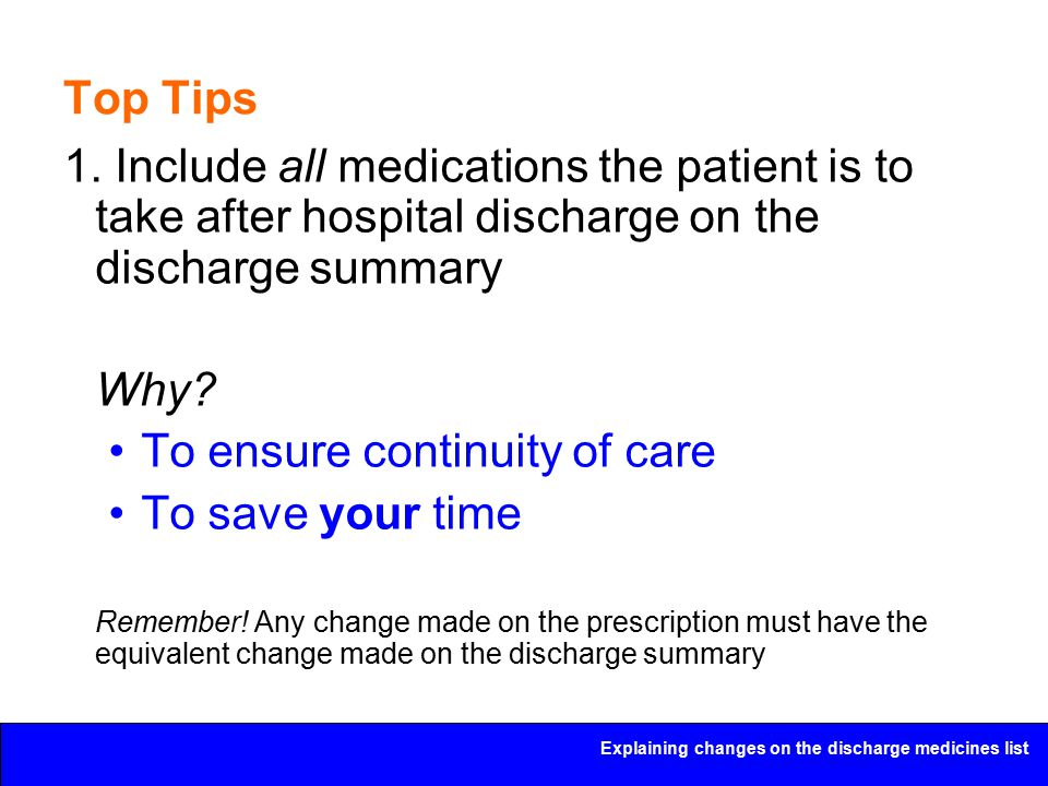 Explaining changes on the discharge medicines list Top Tips 1. Include all medications the patient is to take after hospital discharge on the discharg
