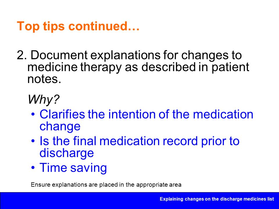 Explaining changes on the discharge medicines list Top tips continued… 2. Document explanations for changes to medicine therapy as described in patien