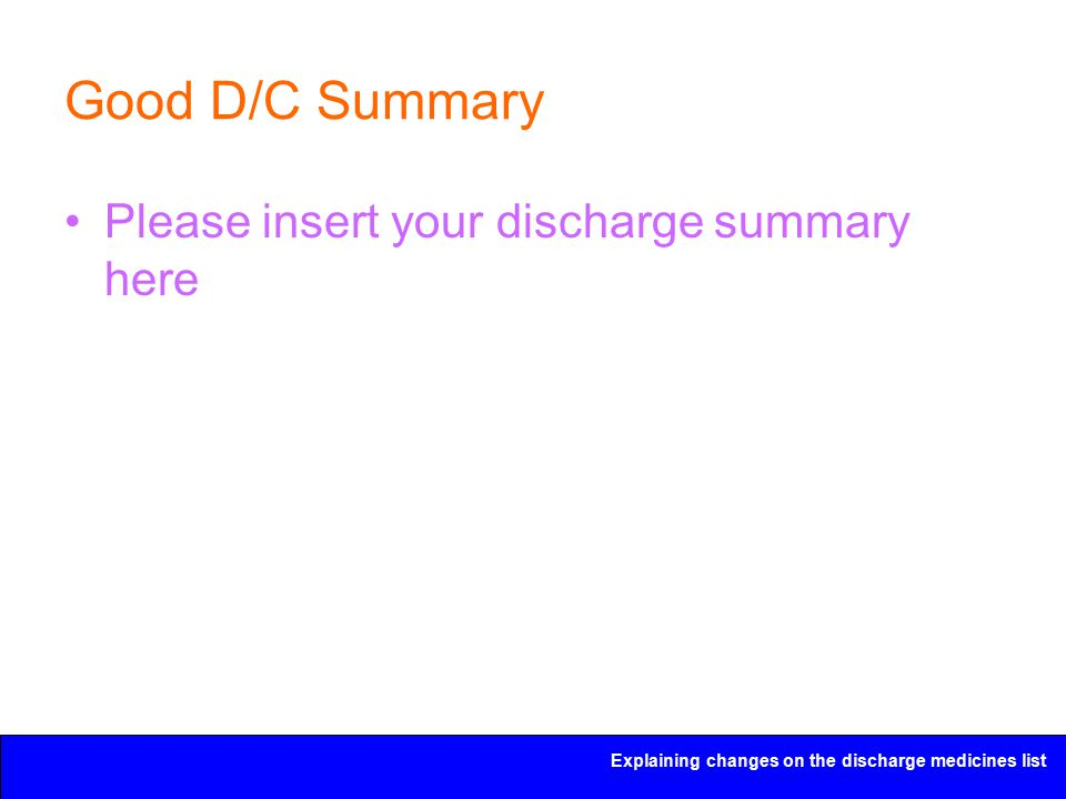 Explaining changes on the discharge medicines list Good D/C Summary Please insert your discharge summary here