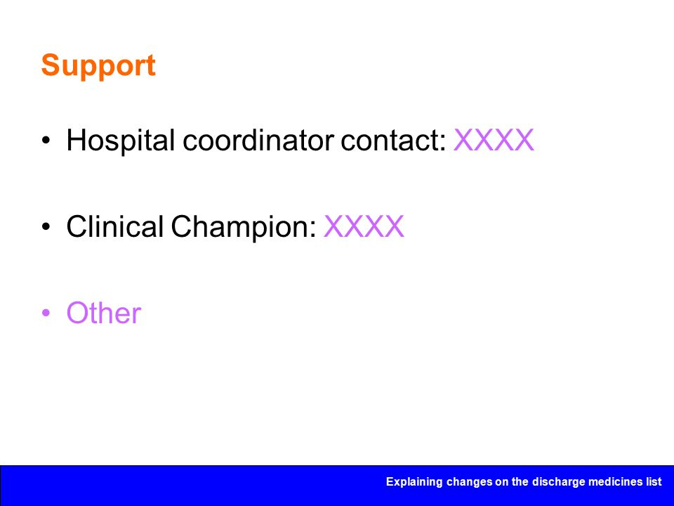 Explaining changes on the discharge medicines list Support Hospital coordinator contact: XXXX Clinical Champion: XXXX Other