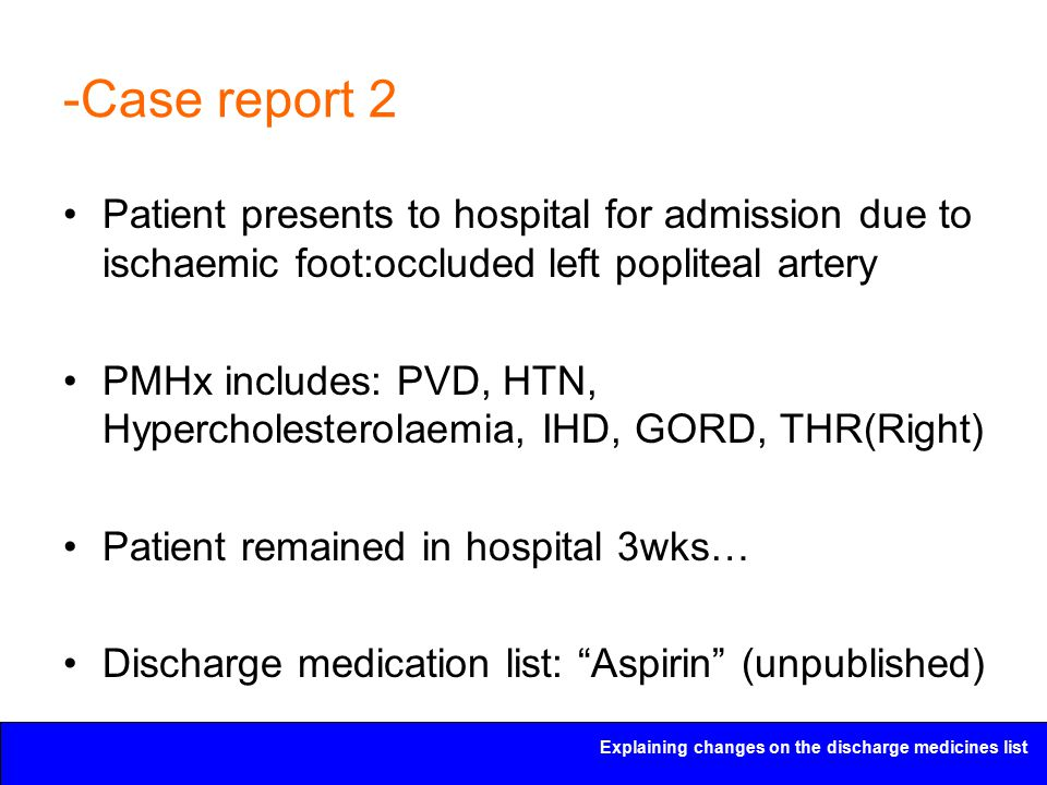 Explaining changes on the discharge medicines list -Case report 2 Patient presents to hospital for admission due to ischaemic foot:occluded left popli