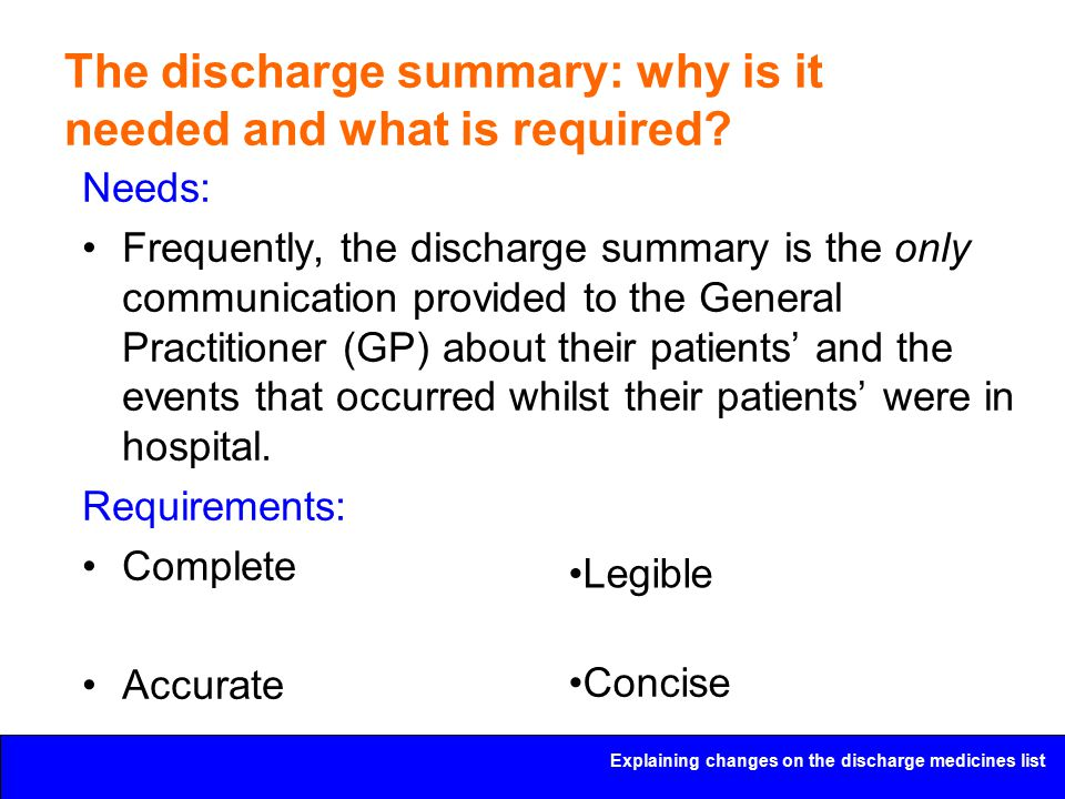 Explaining changes on the discharge medicines list The discharge summary: why is it needed and what is required? Needs: Frequently, the discharge summ