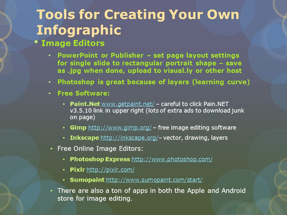 Tools for Creating Your Own Infographic Image Editors PowerPoint or Publisher – set page layout settings for single slide to rectangular portrait shape – save as.jpg when done, upload to visual.ly or other host Photoshop is great because of layers (learning curve) Free Software: Paint.Net www.getpaint.net/ – careful to click Pain.NET v3.5.10 link in upper right (lots of extra ads to download junk on page)www.getpaint.net/ Gimp http://www.gimp.org/ – free image editing softwarehttp://www.gimp.org/ Inkscape http://inkscape.org/– vector, drawing, layershttp://inkscape.org/ Free Online Image Editors: Photoshop Express http://www.photoshop.com/http://www.photoshop.com/ Pixlr http://pixlr.com/http://pixlr.com/ Sumopaint http://www.sumopaint.com/start/http://www.sumopaint.com/start/ There are also a ton of apps in both the Apple and Android store for image editing.