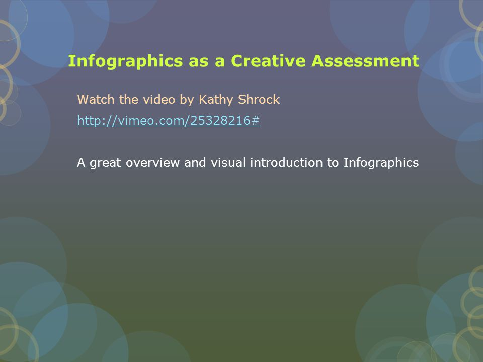 Infographics as a Creative Assessment Watch the video by Kathy Shrock http://vimeo.com/25328216# A great overview and visual introduction to Infographics