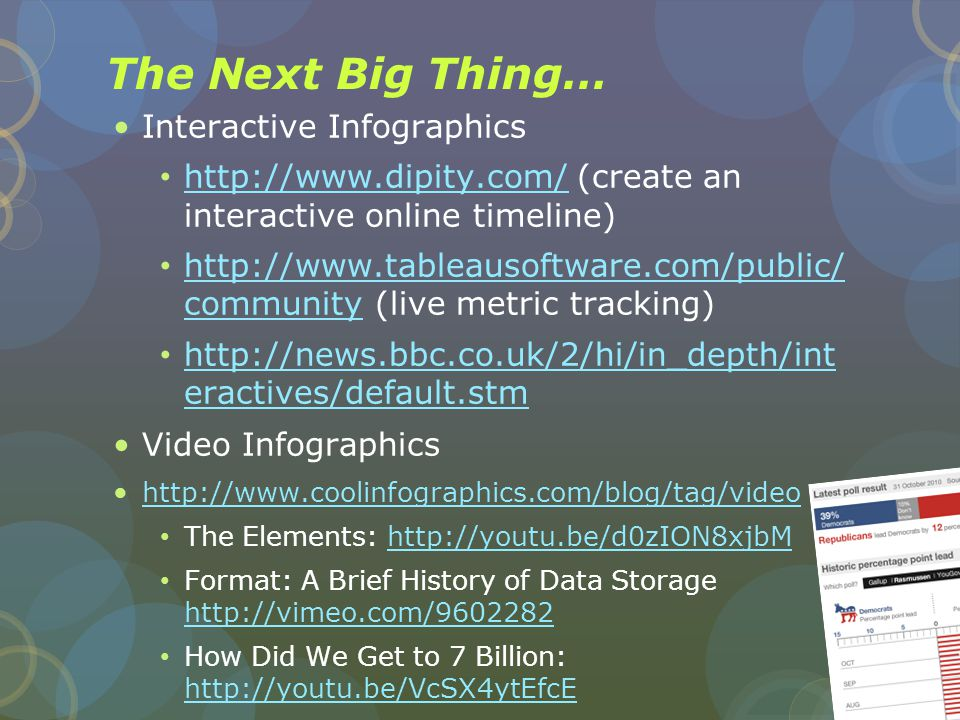The Next Big Thing… Interactive Infographics http://www.dipity.com/ (create an interactive online timeline) http://www.dipity.com/ http://www.tableausoftware.com/public/ community (live metric tracking) http://www.tableausoftware.com/public/ community http://news.bbc.co.uk/2/hi/in_depth/int eractives/default.stm http://news.bbc.co.uk/2/hi/in_depth/int eractives/default.stm Video Infographics http://www.coolinfographics.com/blog/tag/video The Elements: http://youtu.be/d0zION8xjbMhttp://youtu.be/d0zION8xjbM Format: A Brief History of Data Storage http://vimeo.com/9602282 http://vimeo.com/9602282 How Did We Get to 7 Billion: http://youtu.be/VcSX4ytEfcE http://youtu.be/VcSX4ytEfcE