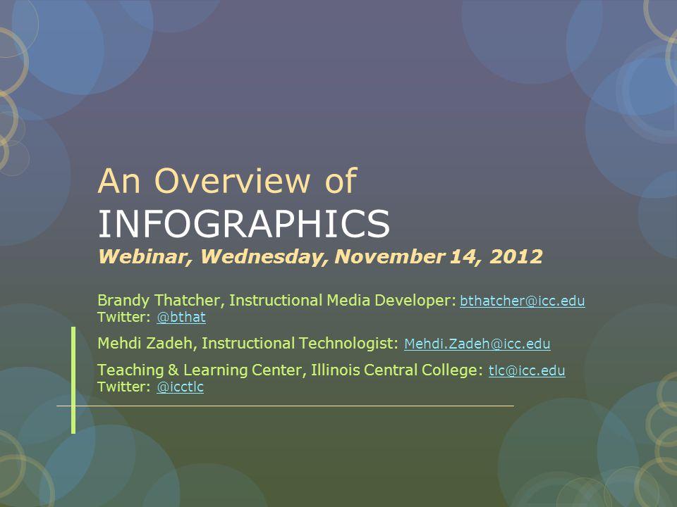 An Overview of INFOGRAPHICS Webinar, Wednesday, November 14, 2012 Brandy Thatcher, Instructional Media Developer: bthatcher@icc.edu Twitter: @bthat bthatcher@icc.edu@bthat Mehdi Zadeh, Instructional Technologist: Mehdi.Zadeh@icc.edu Mehdi.Zadeh@icc.edu Teaching & Learning Center, Illinois Central College: tlc@icc.edu Twitter: @icctlc tlc@icc.edu@icctlc