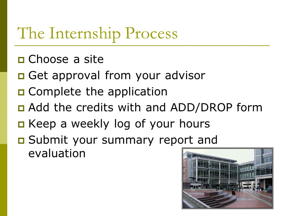 The Internship Process  Choose a site  Get approval from your advisor  Complete the application  Add the credits with and ADD/DROP form  Keep a weekly log of your hours  Submit your summary report and evaluation
