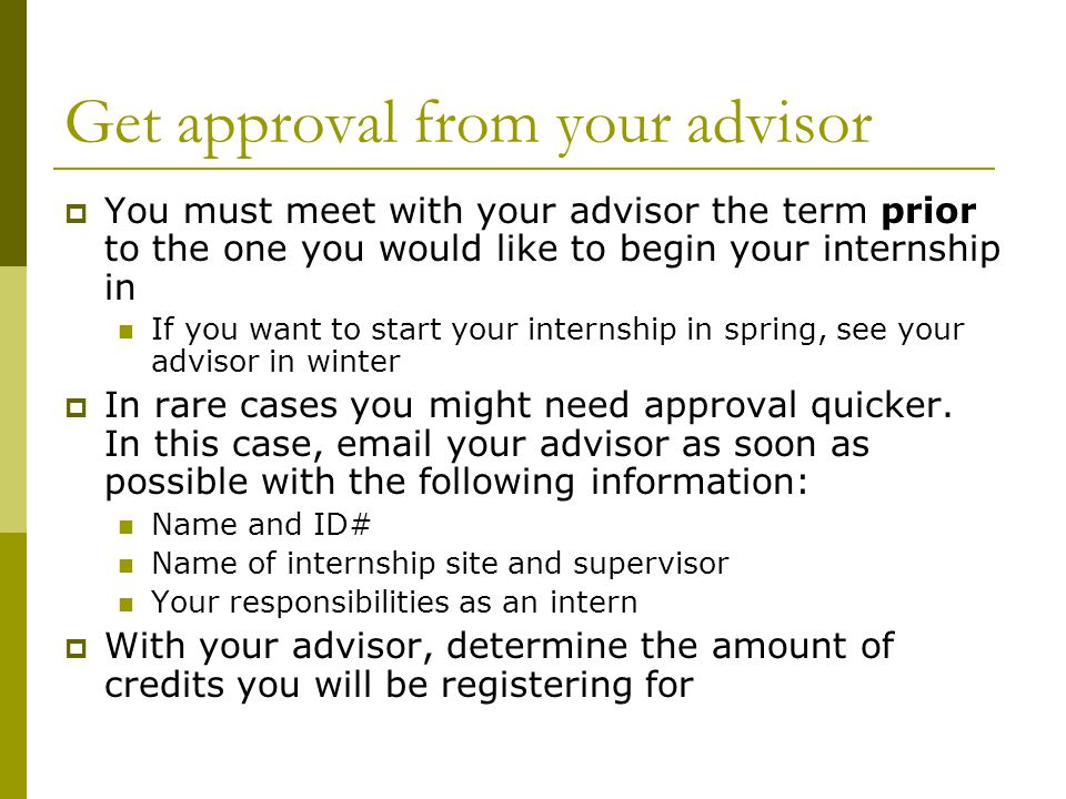Get approval from your advisor  You must meet with your advisor the term prior to the one you would like to begin your internship in If you want to start your internship in spring, see your advisor in winter  In rare cases you might need approval quicker.