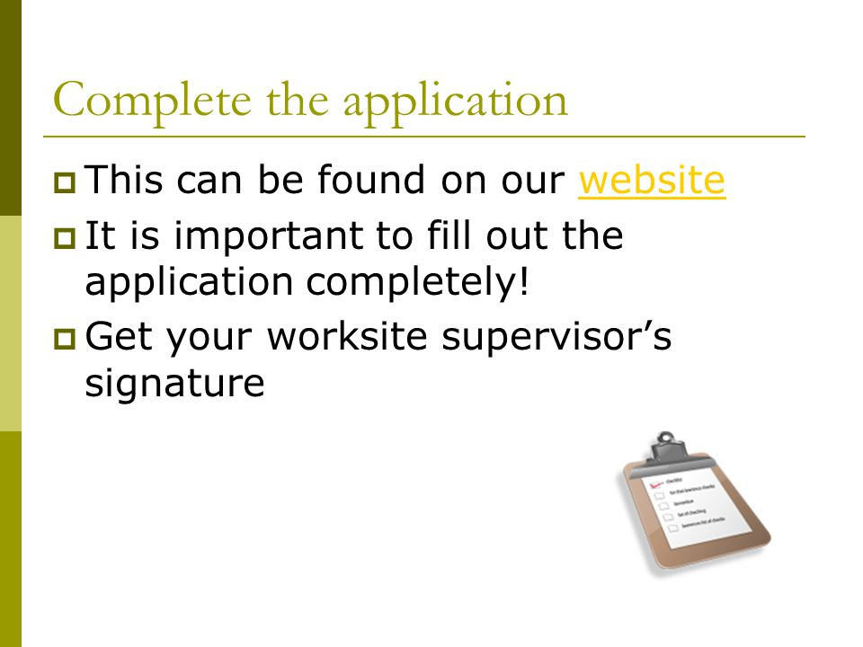 Complete the application  This can be found on our websitewebsite  It is important to fill out the application completely.