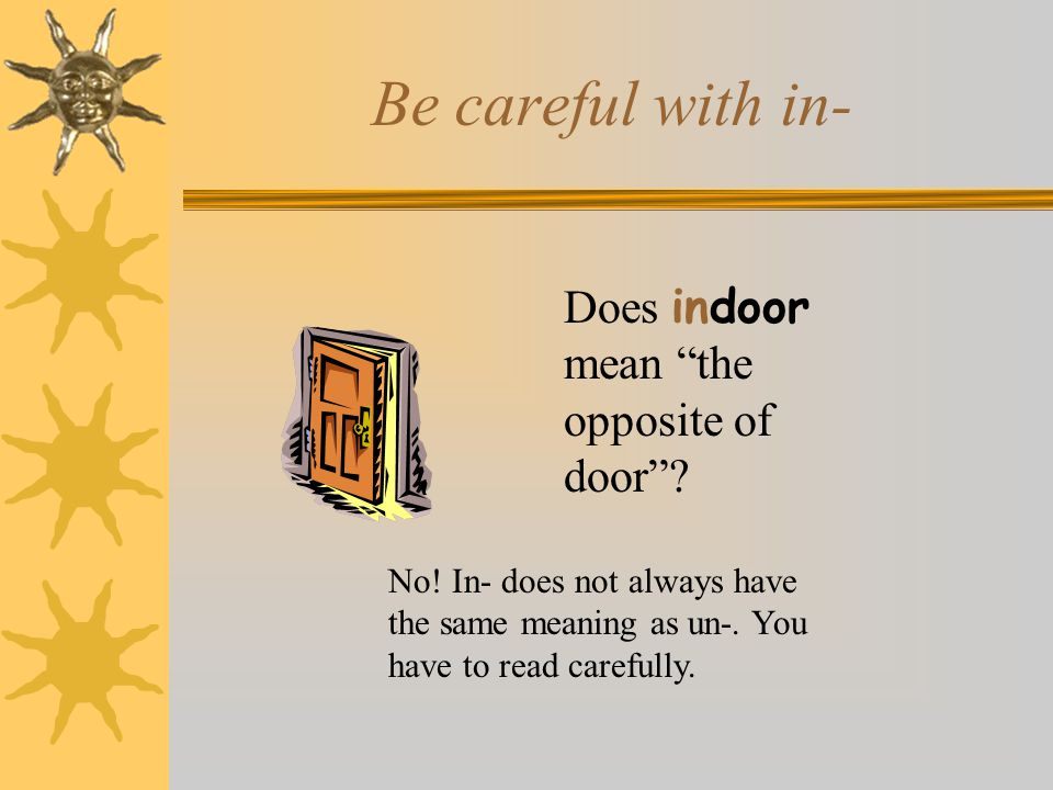 """Be careful with in- Does indoor mean """"the opposite of door""""? No! In- does not always have the same meaning as un-. You have to read carefully."""