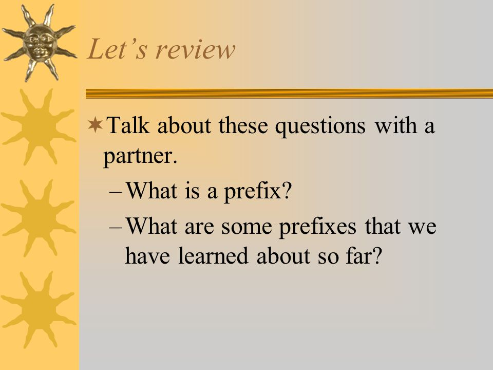 Let's review  Talk about these questions with a partner. –What is a prefix? –What are some prefixes that we have learned about so far?