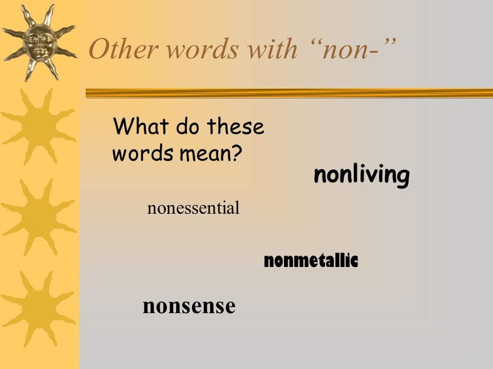 """Other words with """"non-"""" nonsense nonliving nonessential nonmetallic What do these words mean?"""