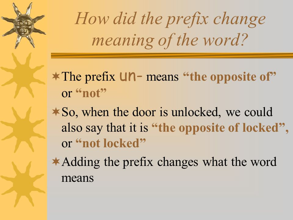 """How did the prefix change meaning of the word?  The prefix un- means """"the opposite of"""" or """"not""""  So, when the door is unlocked, we could also say th"""