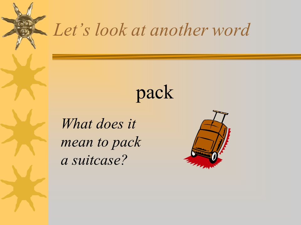 Let's look at another word pack What does it mean to pack a suitcase?