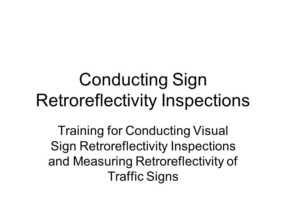 Conducting Sign Retroreflectivity Inspections Training for Conducting Visual Sign Retroreflectivity Inspections and Measuring Retroreflectivity of Traffic Signs