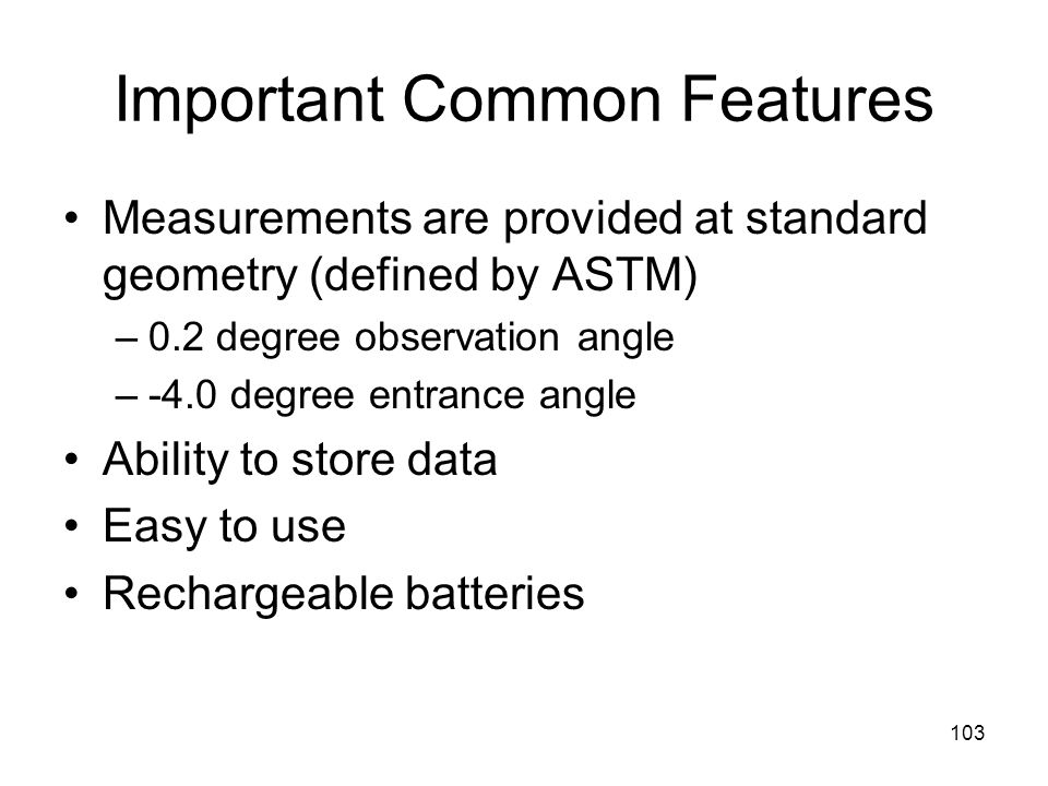 103 Important Common Features Measurements are provided at standard geometry (defined by ASTM) –0.2 degree observation angle –-4.0 degree entrance angle Ability to store data Easy to use Rechargeable batteries