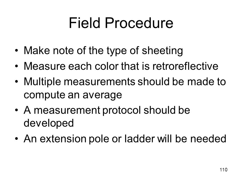 110 Field Procedure Make note of the type of sheeting Measure each color that is retroreflective Multiple measurements should be made to compute an average A measurement protocol should be developed An extension pole or ladder will be needed