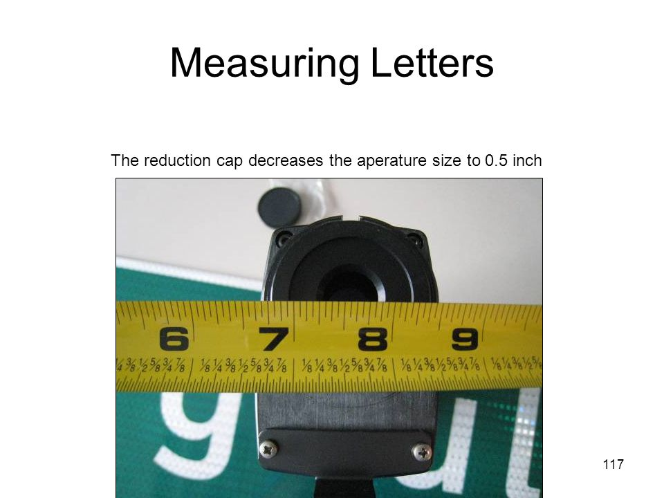 117 Measuring Letters The reduction cap decreases the aperature size to 0.5 inch