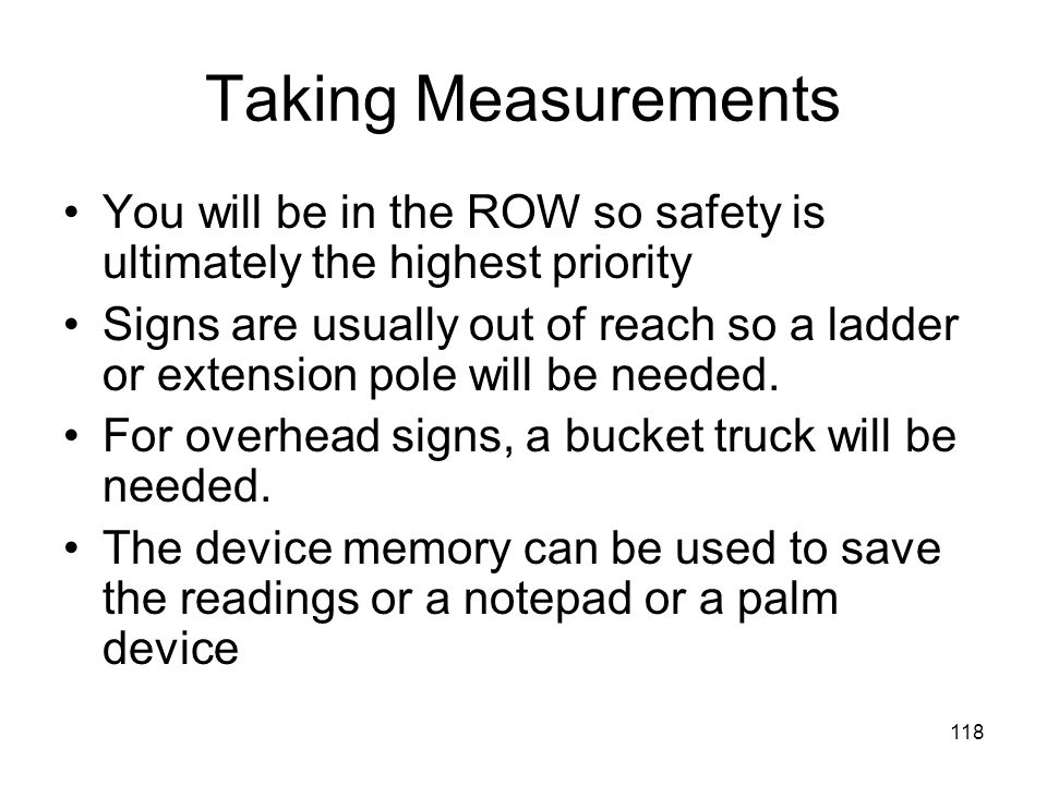 118 Taking Measurements You will be in the ROW so safety is ultimately the highest priority Signs are usually out of reach so a ladder or extension pole will be needed.