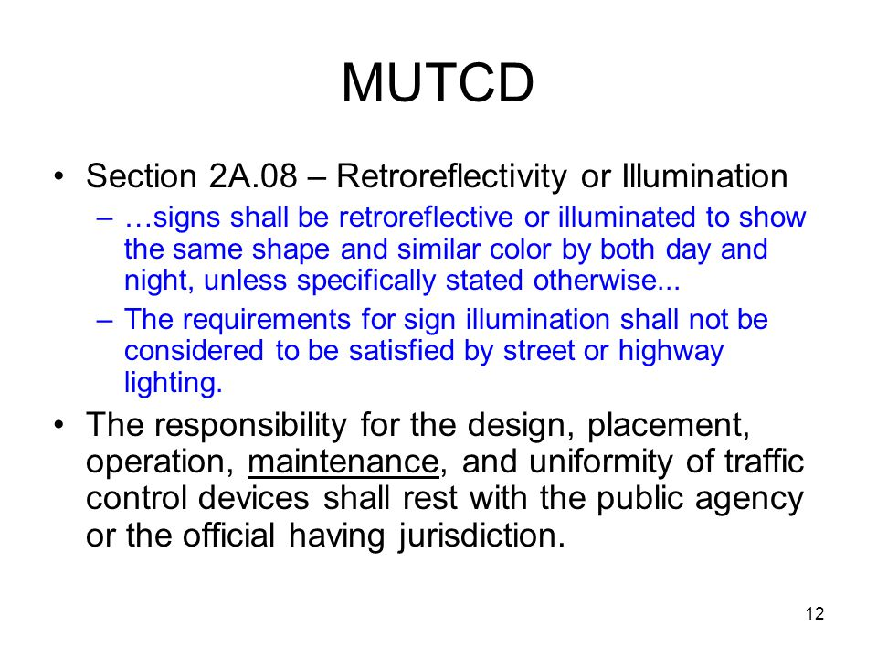 12 MUTCD Section 2A.08 – Retroreflectivity or Illumination –…signs shall be retroreflective or illuminated to show the same shape and similar color by both day and night, unless specifically stated otherwise...