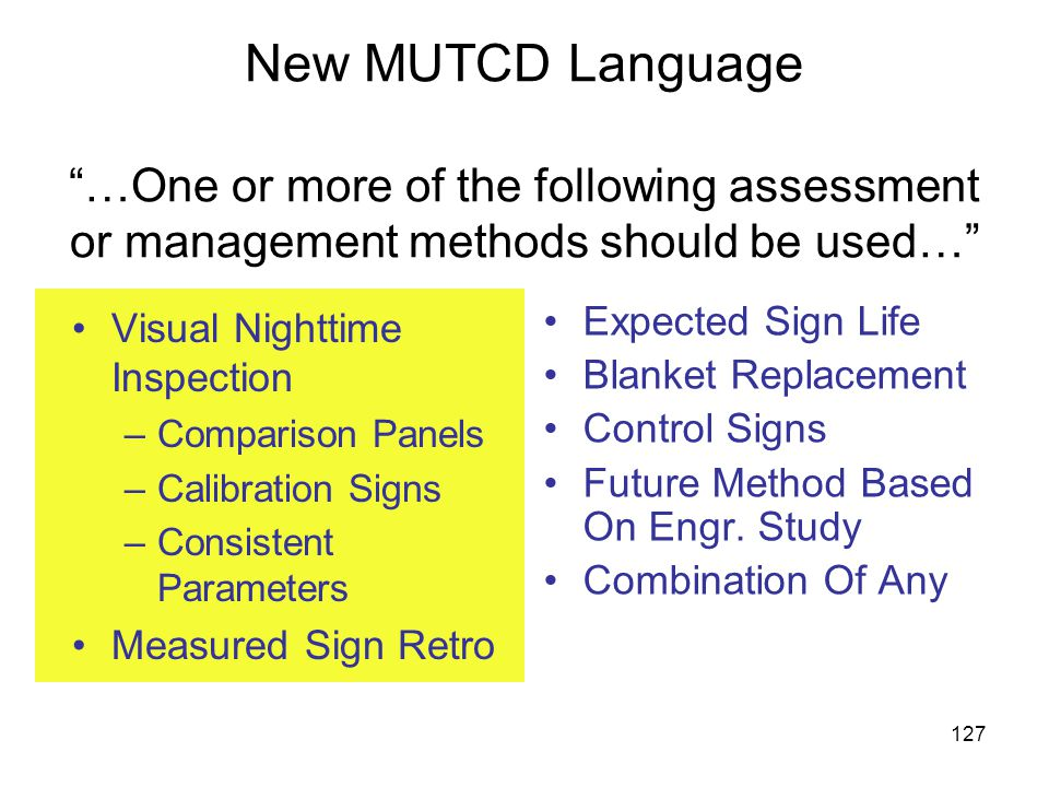 127 New MUTCD Language …One or more of the following assessment or management methods should be used… Visual Nighttime Inspection –Comparison Panels –Calibration Signs –Consistent Parameters Measured Sign Retro Expected Sign Life Blanket Replacement Control Signs Future Method Based On Engr.