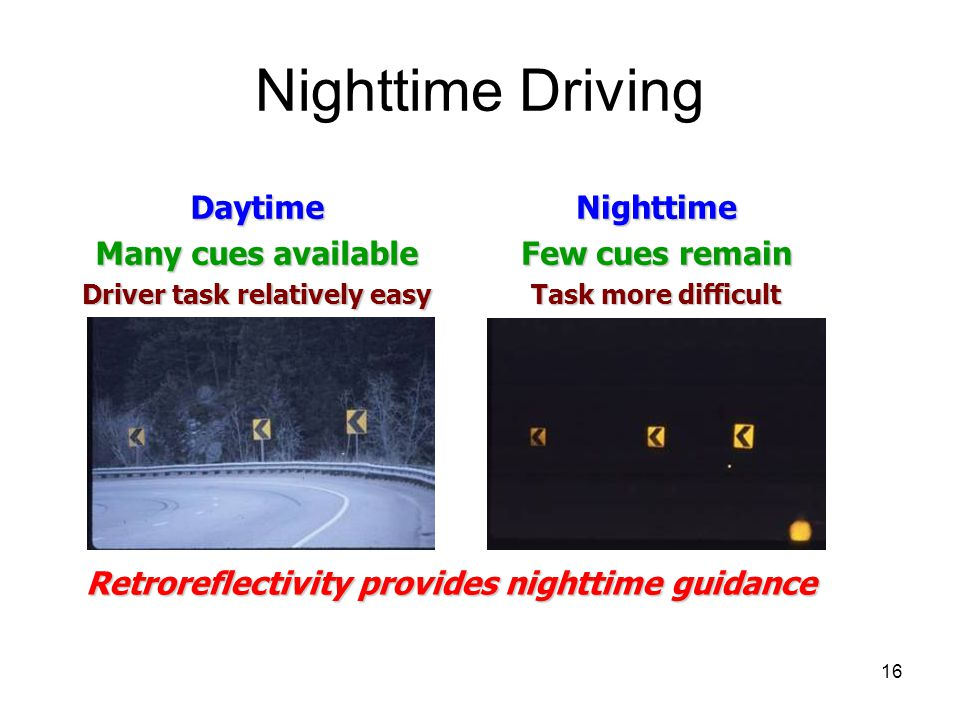 16 Nighttime DrivingDaytime Many cues available Driver task relatively easy Nighttime Few cues remain Task more difficult Retroreflectivity provides nighttime guidance